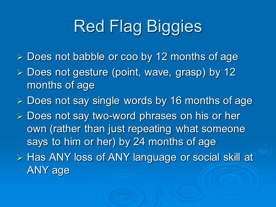 Red Flag Biggies  Does not babble or coo by 12 months of age  Does not gesture (point, wave, grasp) by 12 months of age  Does not say single words