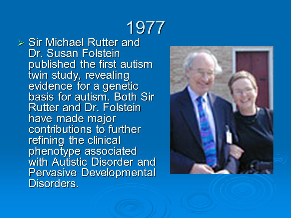 1977  Sir Michael Rutter and Dr. Susan Folstein published the first autism twin study, revealing evidence for a genetic basis for autism. Both Sir Ru