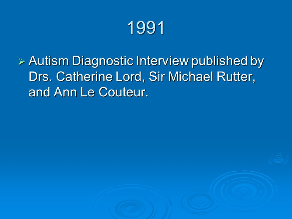 1991  Autism Diagnostic Interview published by Drs. Catherine Lord, Sir Michael Rutter, and Ann Le Couteur.