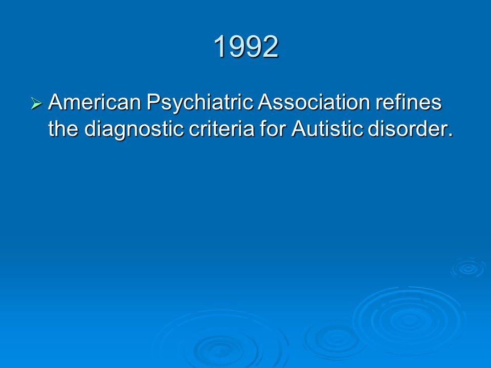 1992  American Psychiatric Association refines the diagnostic criteria for Autistic disorder.