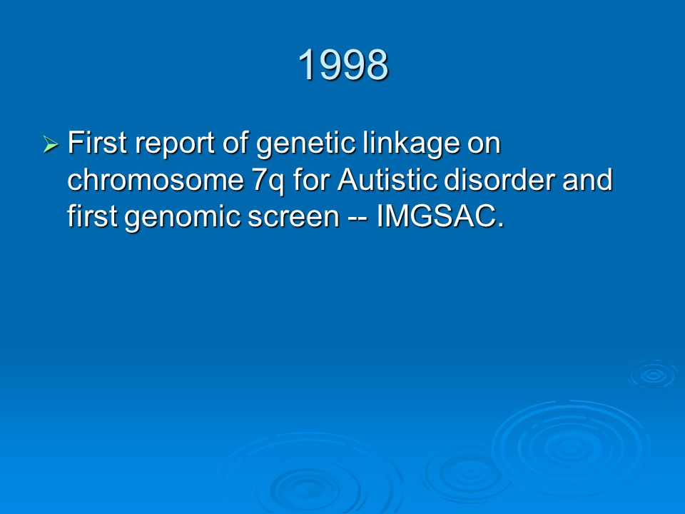 1998  First report of genetic linkage on chromosome 7q for Autistic disorder and first genomic screen -- IMGSAC.