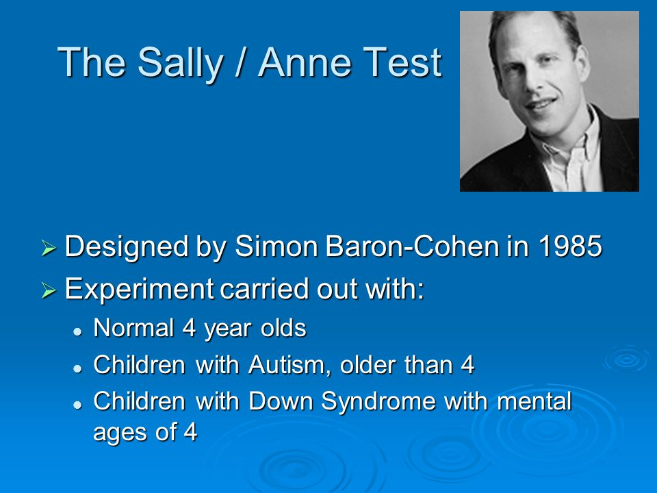 The Sally / Anne Test  Designed by Simon Baron-Cohen in 1985  Experiment carried out with: Normal 4 year olds Normal 4 year olds Children with Autis