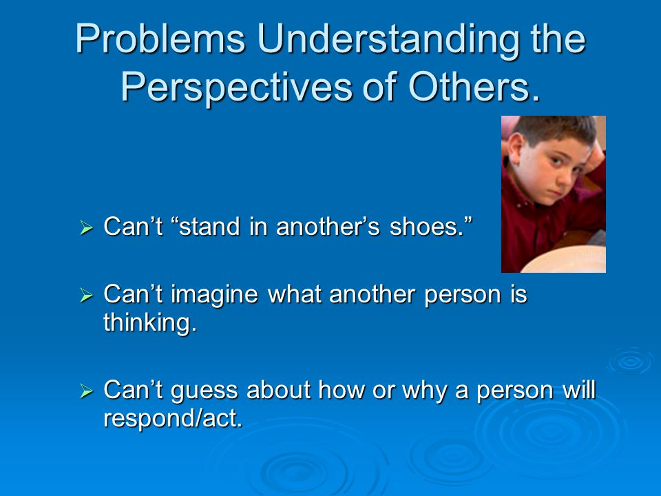 """Problems Understanding the Perspectives of Others.  Can't """"stand in another's shoes.""""  Can't imagine what another person is thinking.  Can't guess"""