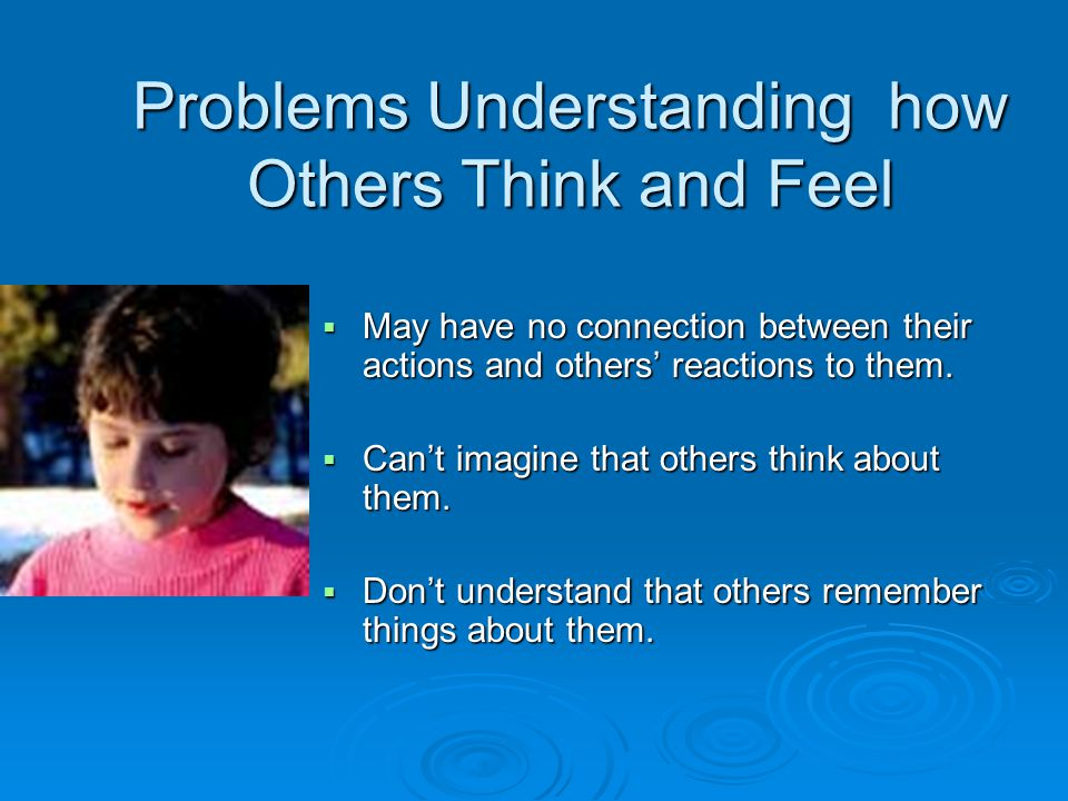Problems Understanding how Others Think and Feel  May have no connection between their actions and others' reactions to them.  Can't imagine that ot