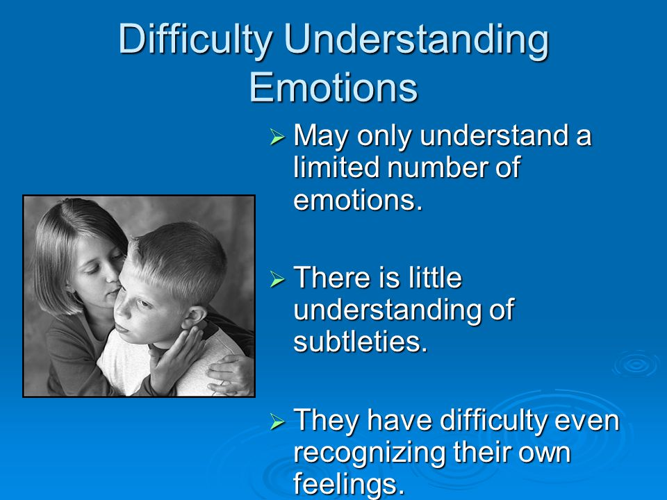Difficulty Understanding Emotions  May only understand a limited number of emotions.  There is little understanding of subtleties.  They have diffi