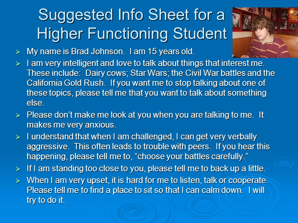 Suggested Info Sheet for a Higher Functioning Student  My name is Brad Johnson. I am 15 years old.  I am very intelligent and love to talk about thi