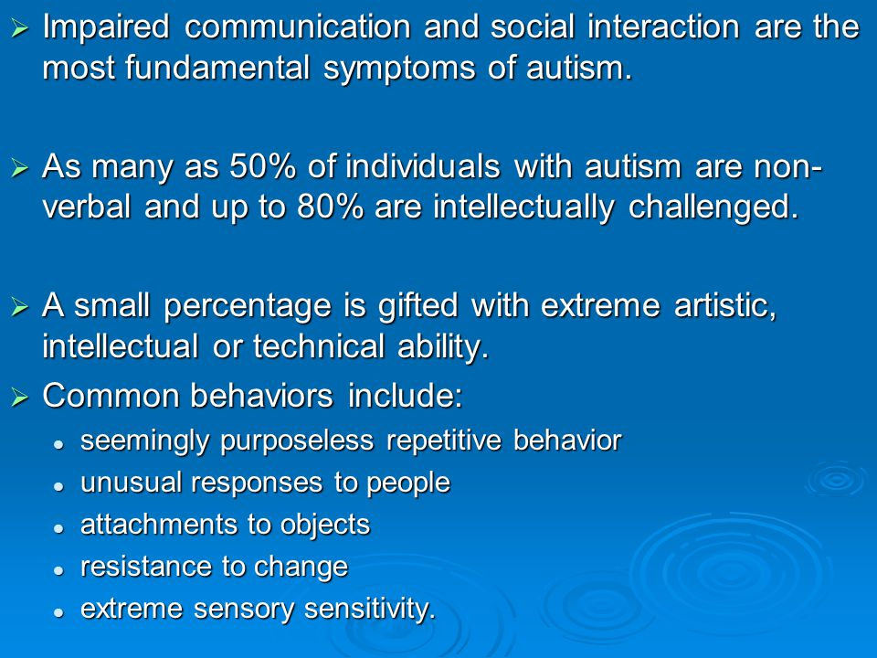  Impaired communication and social interaction are the most fundamental symptoms of autism.  As many as 50% of individuals with autism are non- verb