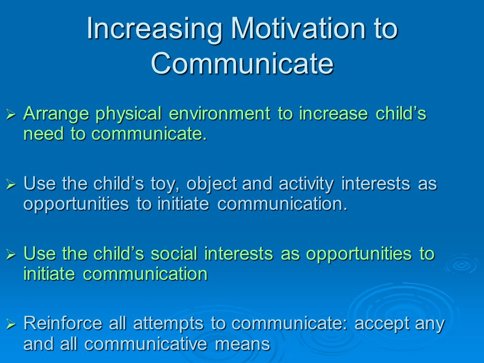 Increasing Motivation to Communicate  Arrange physical environment to increase child's need to communicate.  Use the child's toy, object and activit