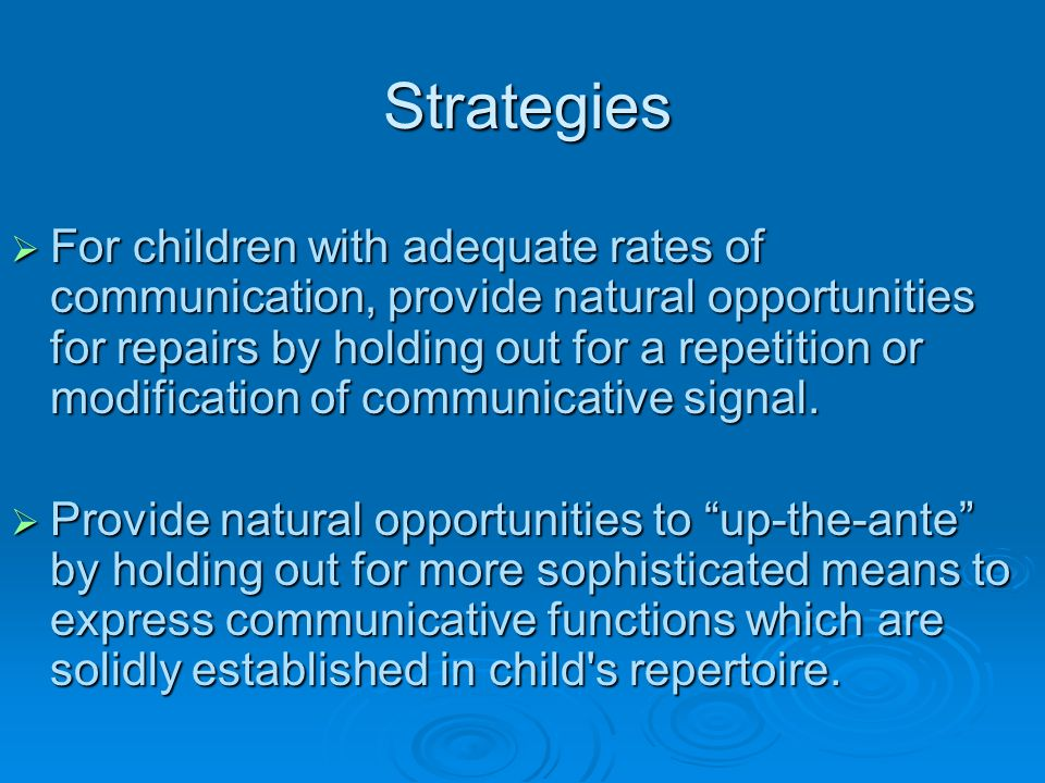 Strategies  For children with adequate rates of communication, provide natural opportunities for repairs by holding out for a repetition or modificat