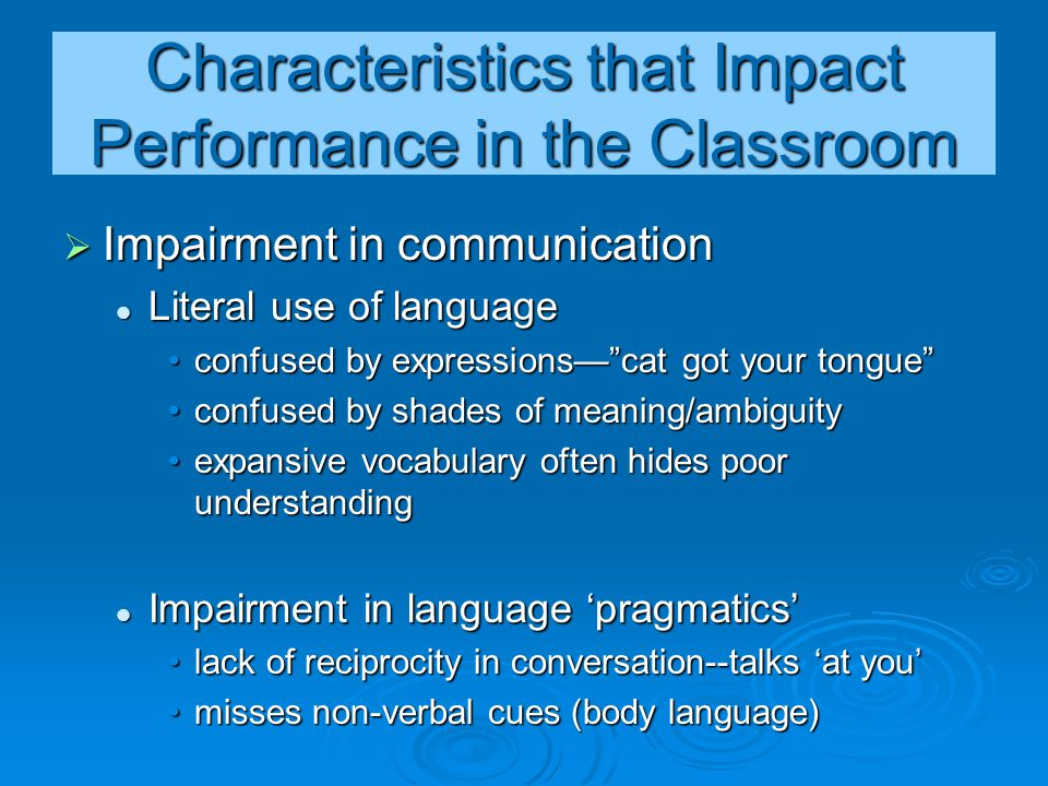 Characteristics that Impact Performance in the Classroom  Impairment in communication Literal use of language Literal use of language confused by exp