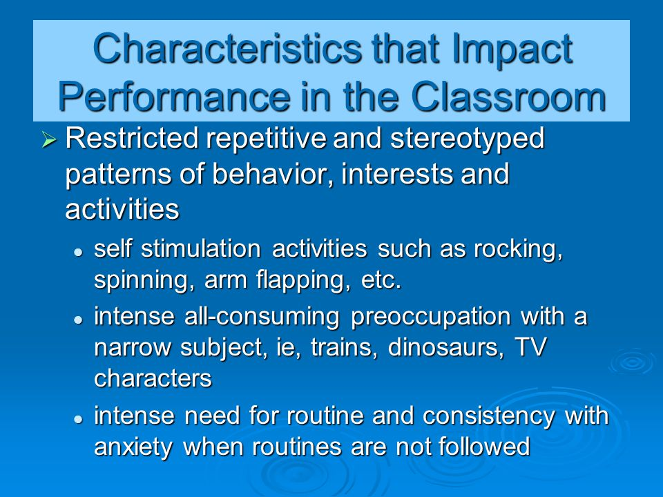 Characteristics that Impact Performance in the Classroom  Restricted repetitive and stereotyped patterns of behavior, interests and activities self s