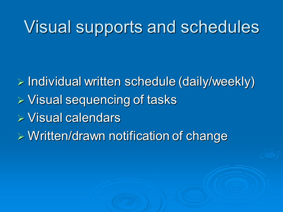 Visual supports and schedules  Individual written schedule (daily/weekly)  Visual sequencing of tasks  Visual calendars  Written/drawn notificatio