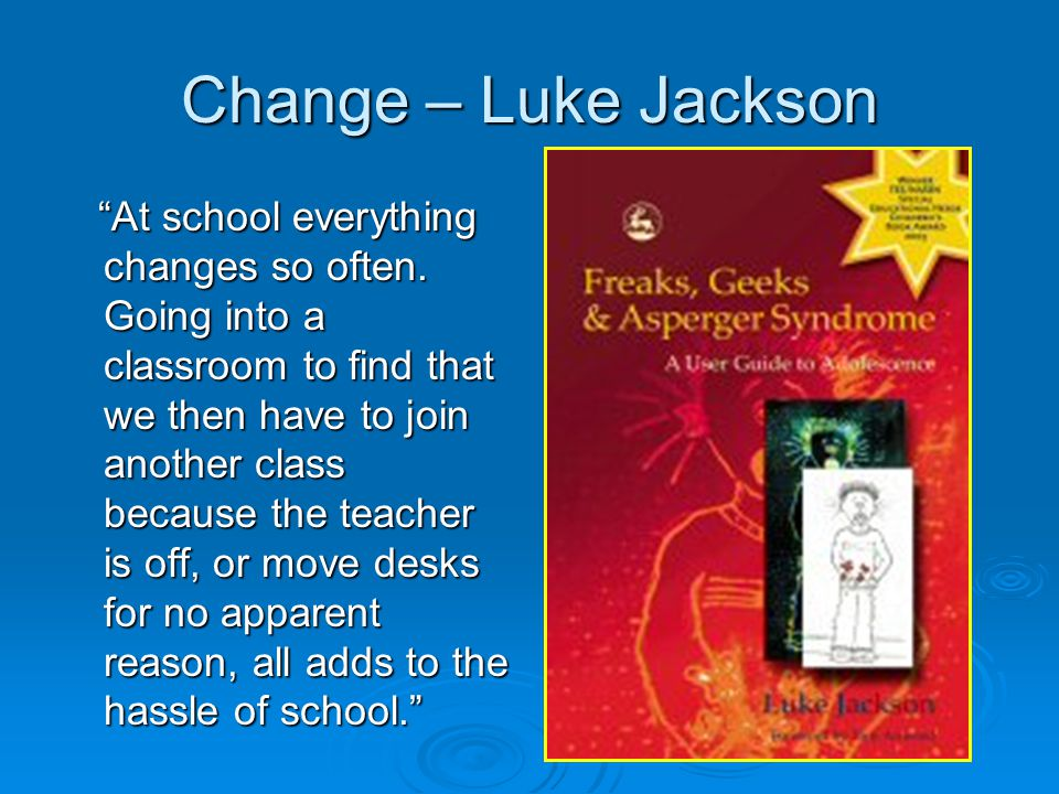 """Change – Luke Jackson """"At school everything changes so often. Going into a classroom to find that we then have to join another class because the teach"""