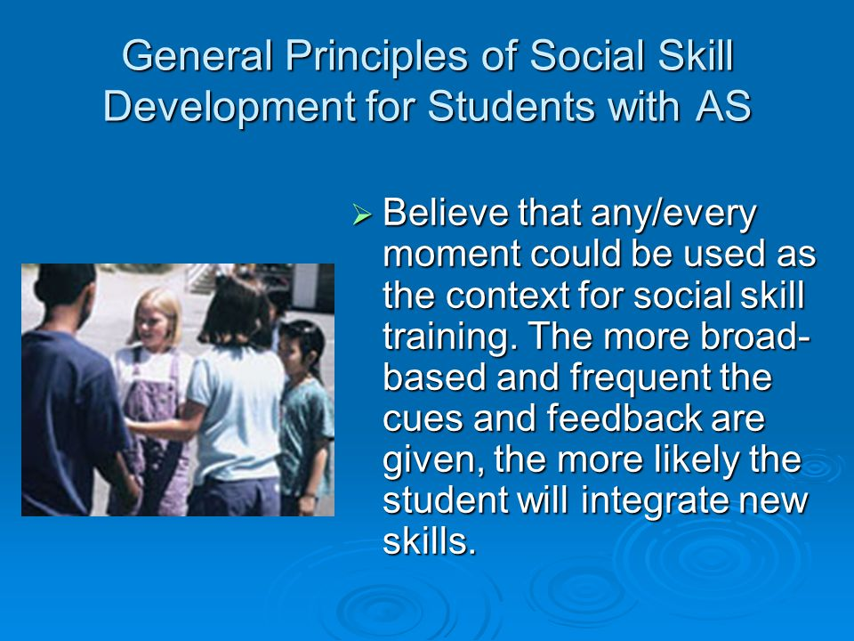 General Principles of Social Skill Development for Students with AS  Believe that any/every moment could be used as the context for social skill trai