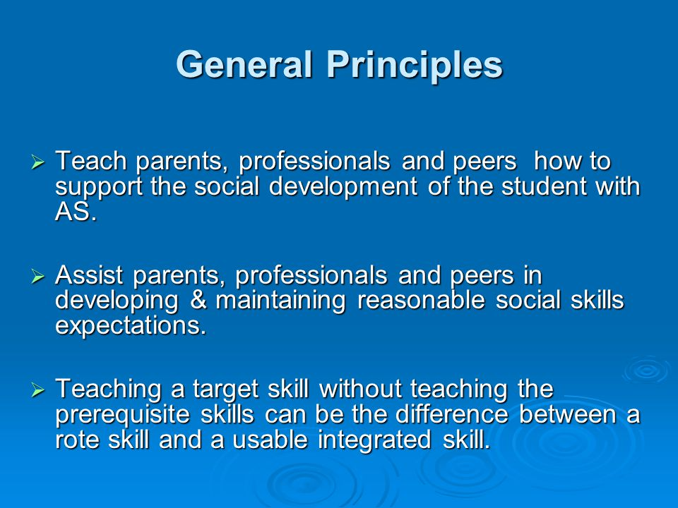 General Principles  Teach parents, professionals and peers how to support the social development of the student with AS.  Assist parents, profession