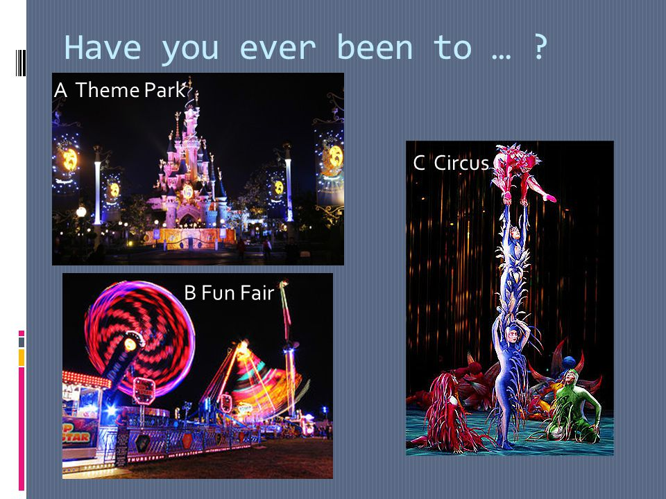 Have you ever been to … A Theme Park C Circus B Fun Fair