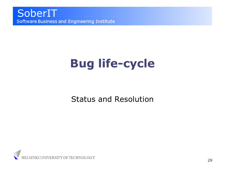 SoberIT Software Business and Engineering Institute HELSINKI UNIVERSITY OF TECHNOLOGY 29 Bug life-cycle Status and Resolution