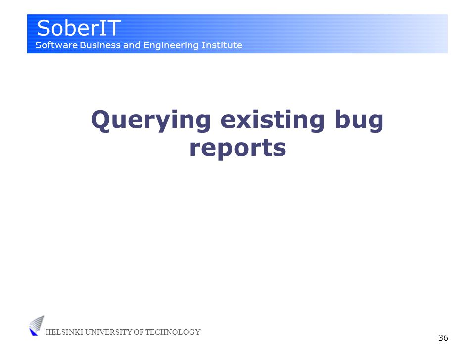 SoberIT Software Business and Engineering Institute HELSINKI UNIVERSITY OF TECHNOLOGY 36 Querying existing bug reports
