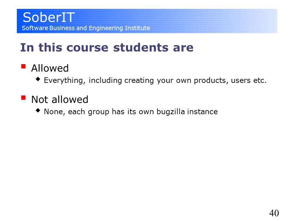 SoberIT Software Business and Engineering Institute 40 In this course students are  Allowed  Everything, including creating your own products, users etc.