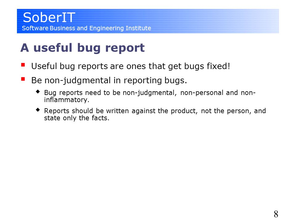 SoberIT Software Business and Engineering Institute 8 A useful bug report  Useful bug reports are ones that get bugs fixed.