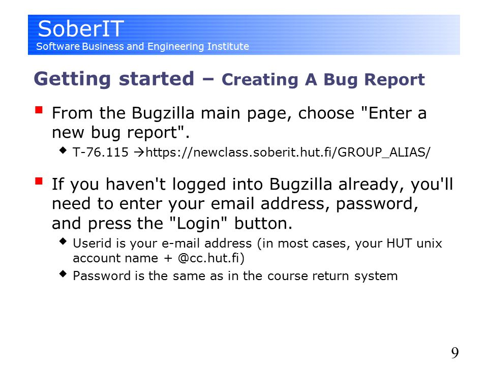 SoberIT Software Business and Engineering Institute 9 Getting started – Creating A Bug Report  From the Bugzilla main page, choose Enter a new bug report .
