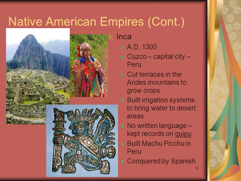 Ch 9 PP10 Native American Empires (Cont.) Inca A.D. 1300 Cuzco – capital city – Peru Cut terraces in the Andes mountains to grow crops Built irrigatio