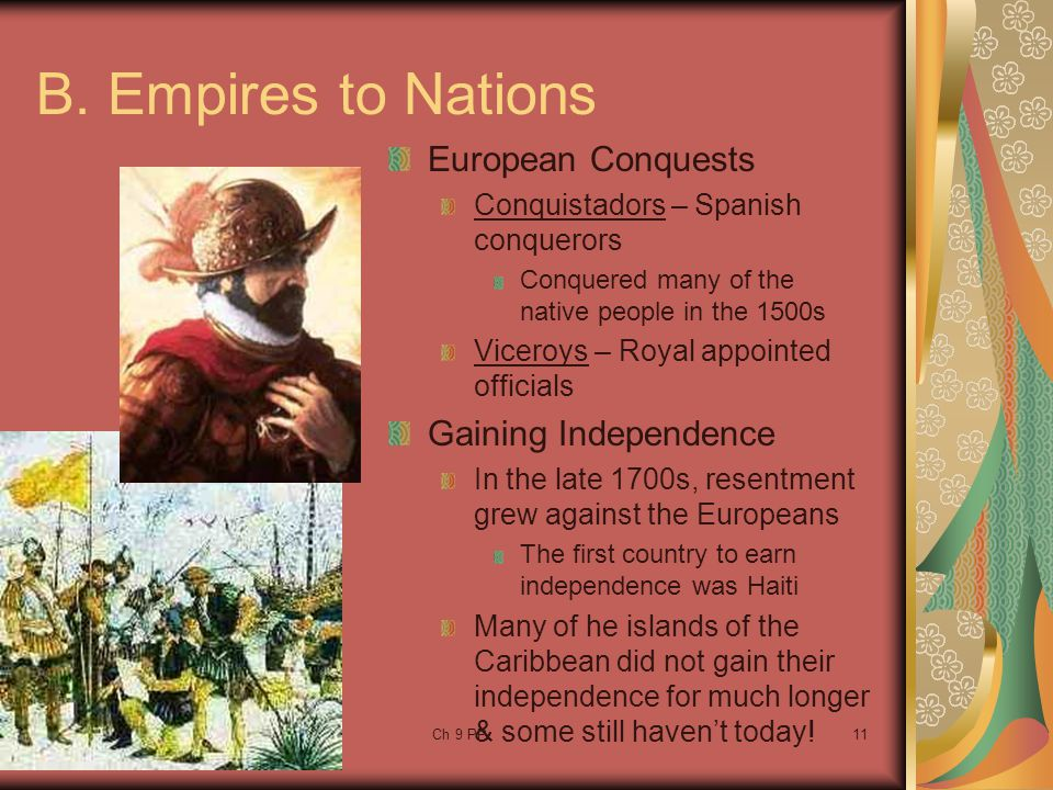 Ch 9 PP11 B. Empires to Nations European Conquests Conquistadors – Spanish conquerors Conquered many of the native people in the 1500s Viceroys – Roya