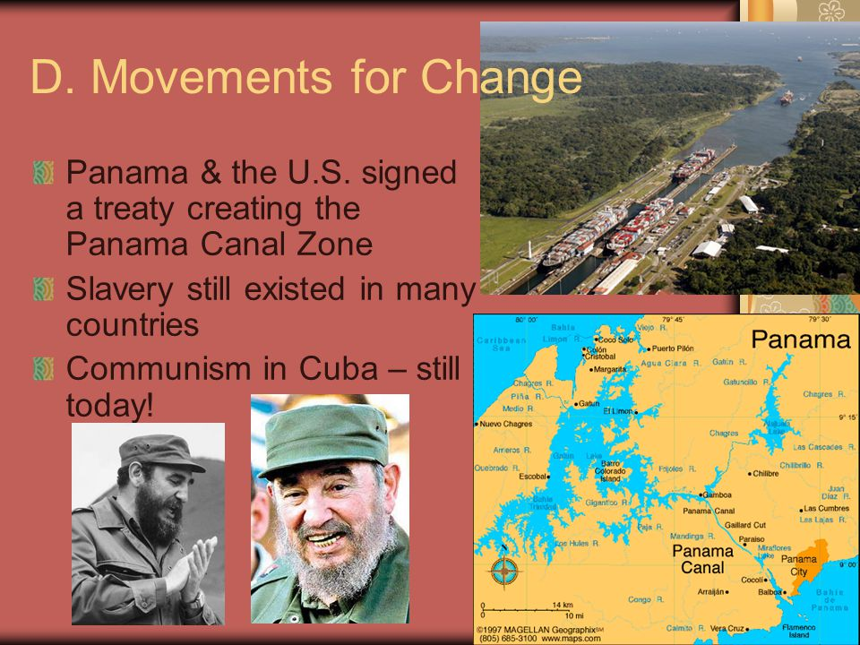 Ch 9 PP13 D. Movements for Change Panama & the U.S. signed a treaty creating the Panama Canal Zone Slavery still existed in many countries Communism i