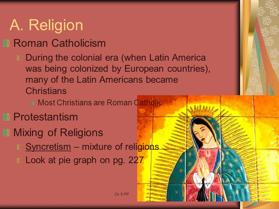 Ch 9 PP15 A. Religion Roman Catholicism During the colonial era (when Latin America was being colonized by European countries), many of the Latin Amer