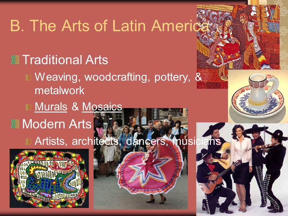 Ch 9 PP16 B. The Arts of Latin America Traditional Arts Weaving, woodcrafting, pottery, & metalwork Murals & Mosaics Modern Arts Artists, architects,