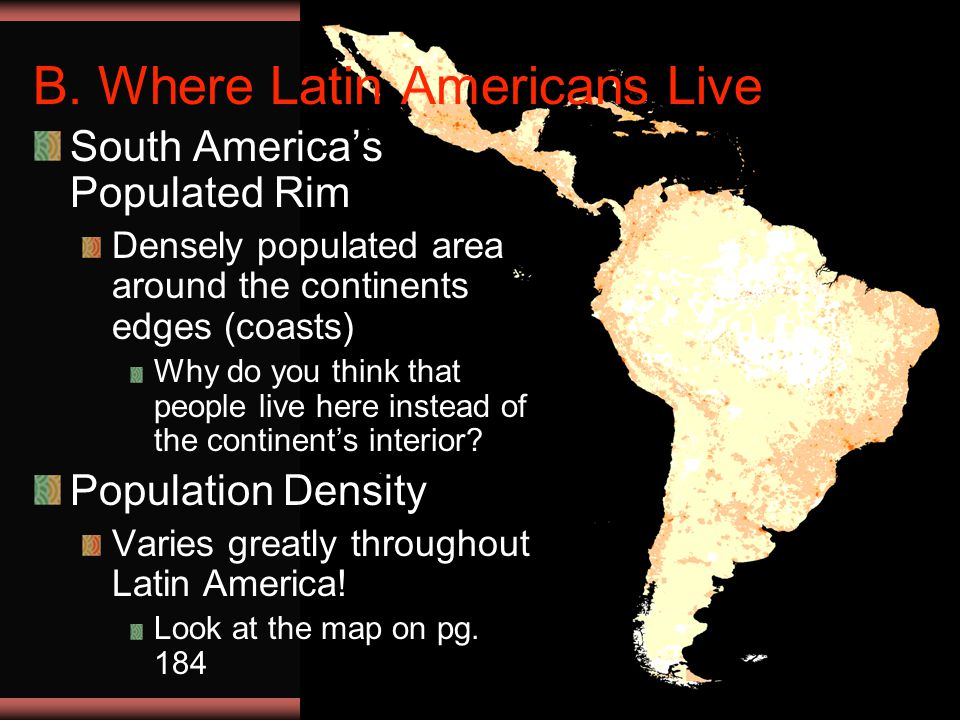 Ch 9 PP4 B. Where Latin Americans Live South America's Populated Rim Densely populated area around the continents edges (coasts) Why do you think that