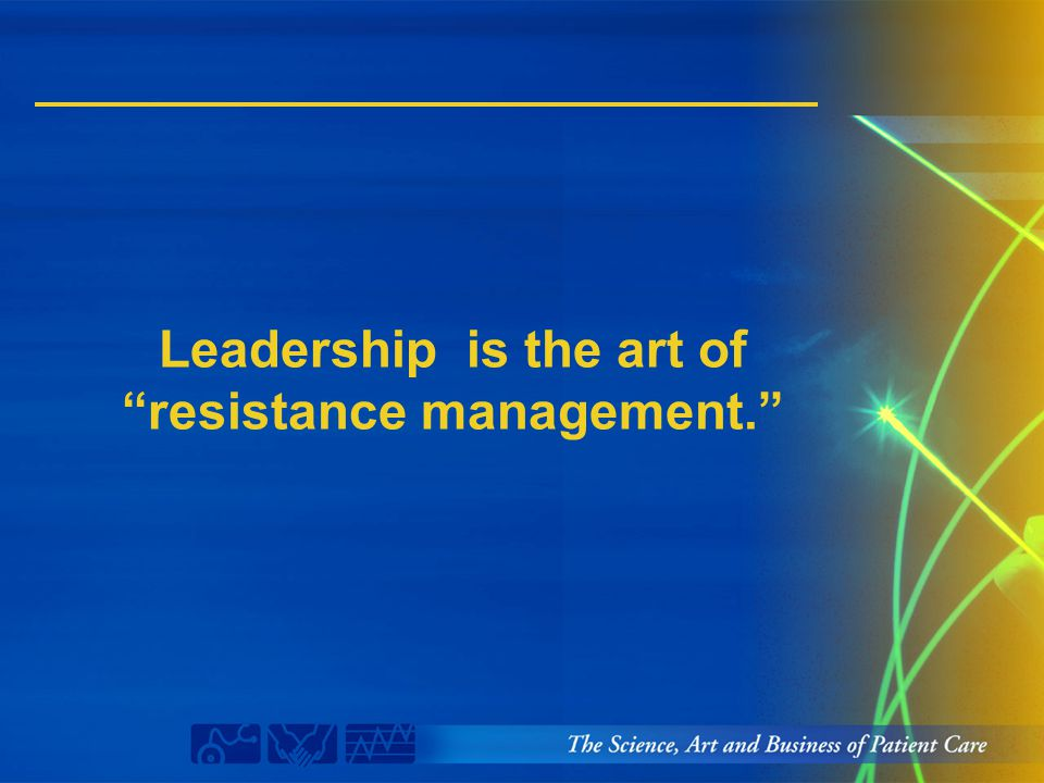 "Leadership is the art of ""resistance management."""