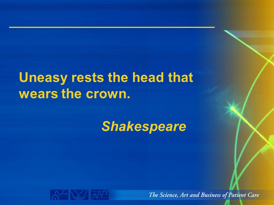 Uneasy rests the head that wears the crown. Shakespeare