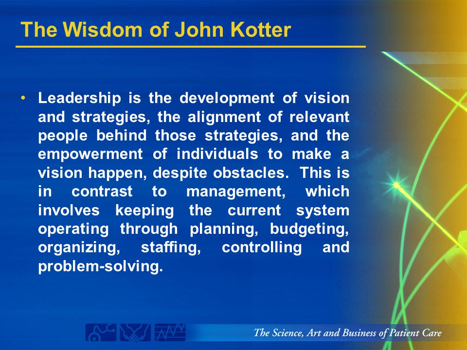 The Wisdom of John Kotter Leadership is the development of vision and strategies, the alignment of relevant people behind those strategies, and the em