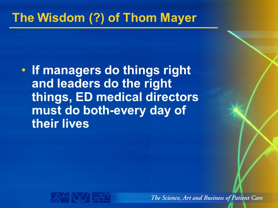 The Wisdom (?) of Thom Mayer If managers do things right and leaders do the right things, ED medical directors must do both-every day of their lives