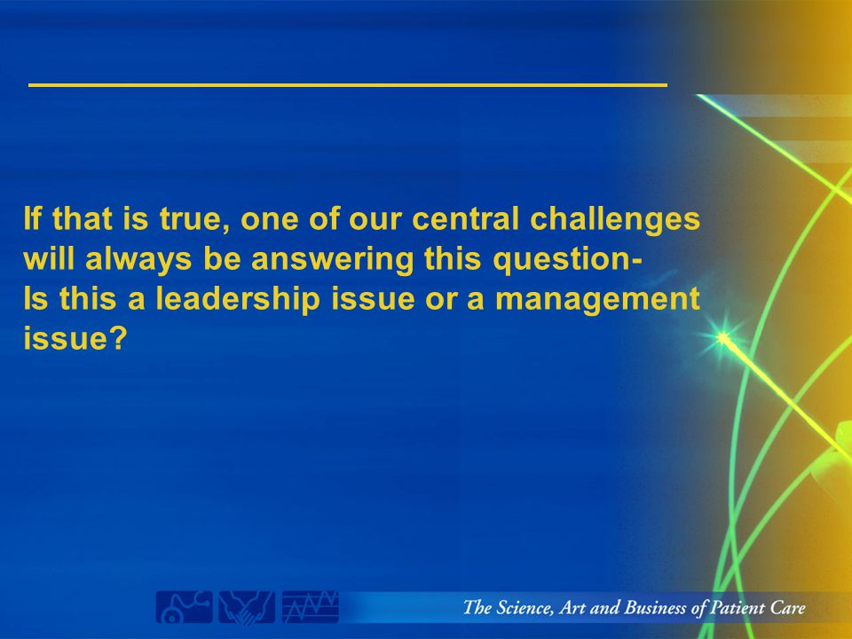 If that is true, one of our central challenges will always be answering this question- Is this a leadership issue or a management issue?