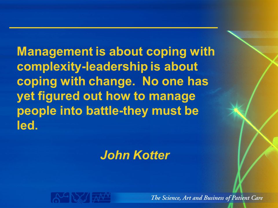 Management is about coping with complexity-leadership is about coping with change. No one has yet figured out how to manage people into battle-they mu