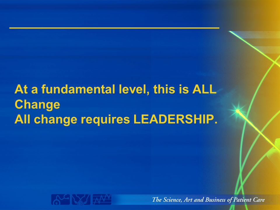 At a fundamental level, this is ALL Change All change requires LEADERSHIP.