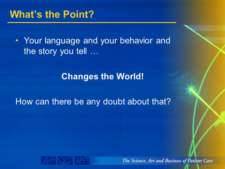 What's the Point? Your language and your behavior and the story you tell … Changes the World! How can there be any doubt about that?