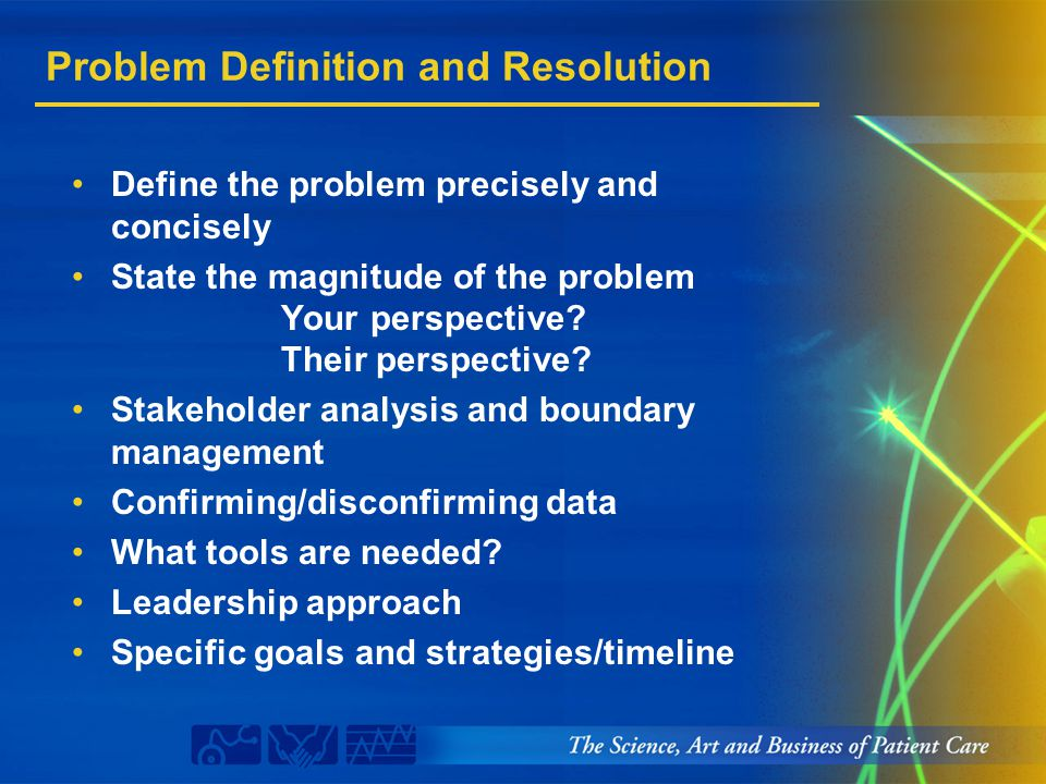 Problem Definition and Resolution Define the problem precisely and concisely State the magnitude of the problem Your perspective? Their perspective? S