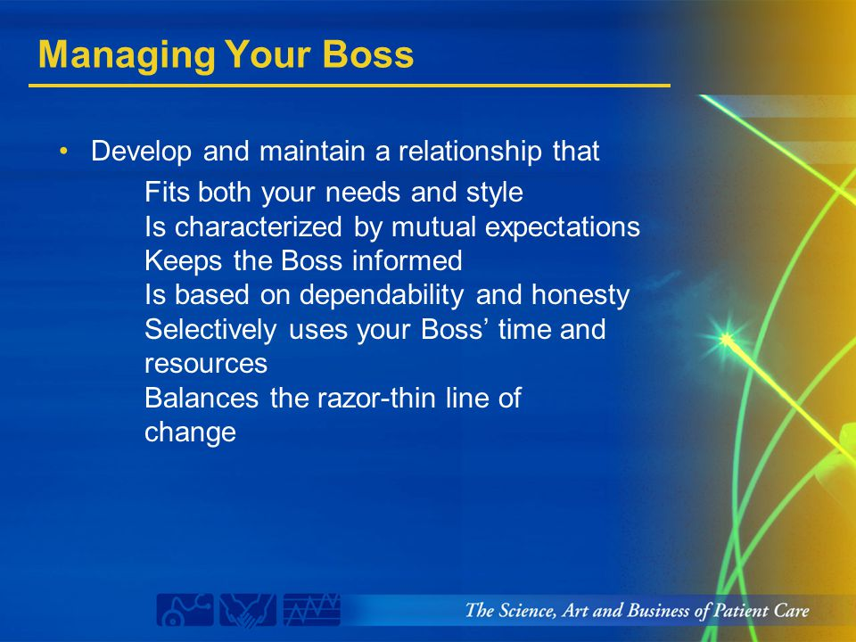 Managing Your Boss Develop and maintain a relationship that Fits both your needs and style Is characterized by mutual expectations Keeps the Boss info