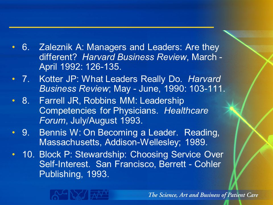 6.Zaleznik A: Managers and Leaders: Are they different? Harvard Business Review, March - April 1992: 126-135. 7.Kotter JP: What Leaders Really Do. Har