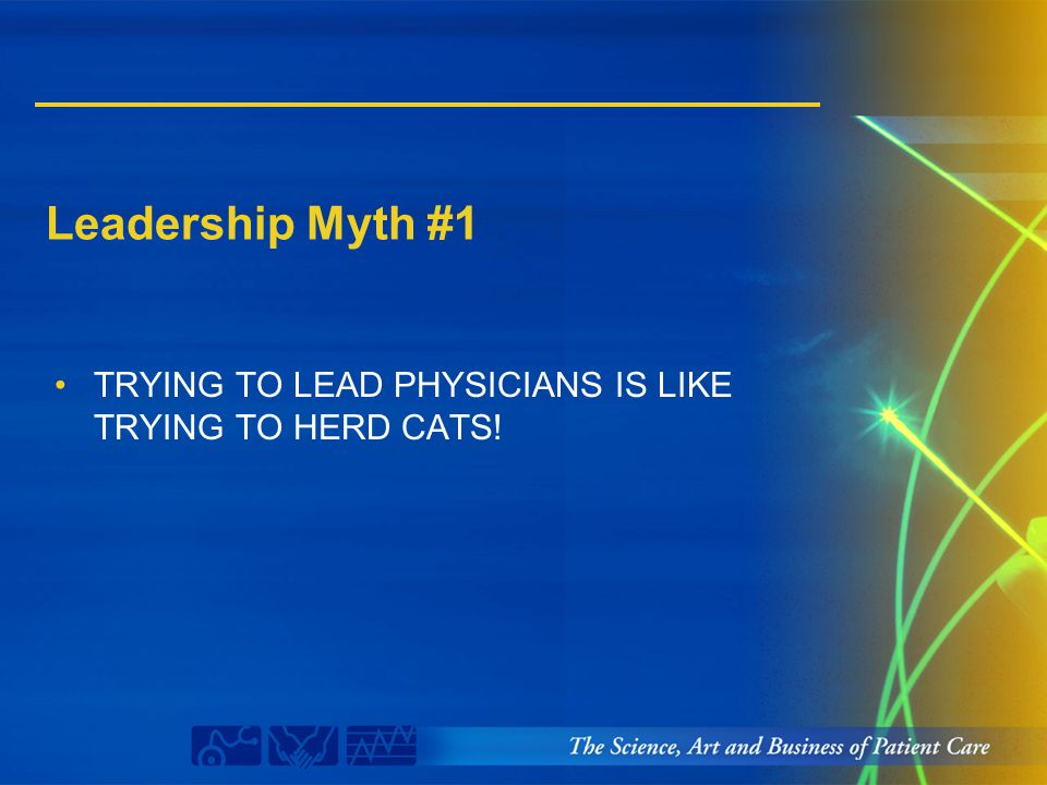 Leadership Myth #1 TRYING TO LEAD PHYSICIANS IS LIKE TRYING TO HERD CATS!