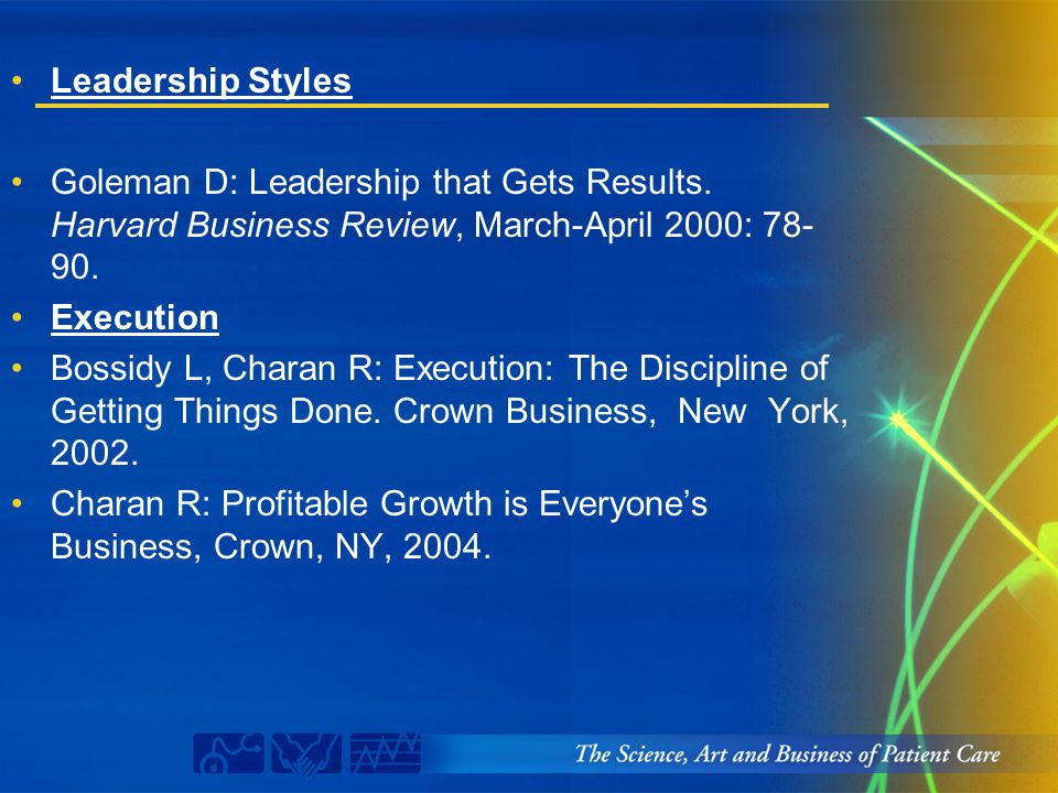 Leadership Styles Goleman D: Leadership that Gets Results. Harvard Business Review, March-April 2000: 78- 90. Execution Bossidy L, Charan R: Execution