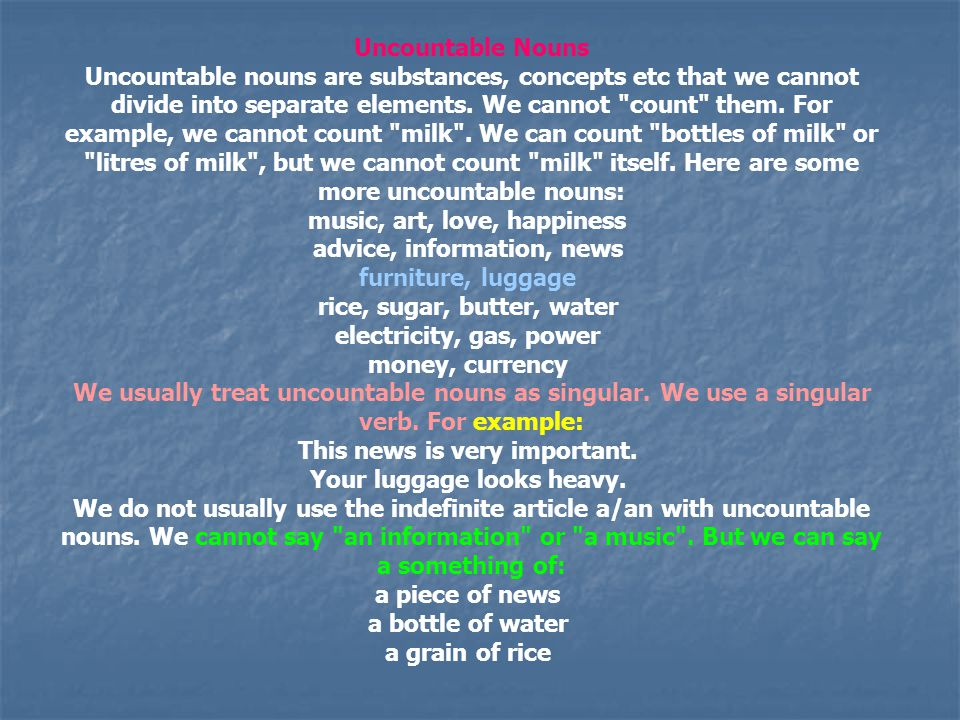 Uncountable Nouns Uncountable nouns are substances, concepts etc that we cannot divide into separate elements. We cannot