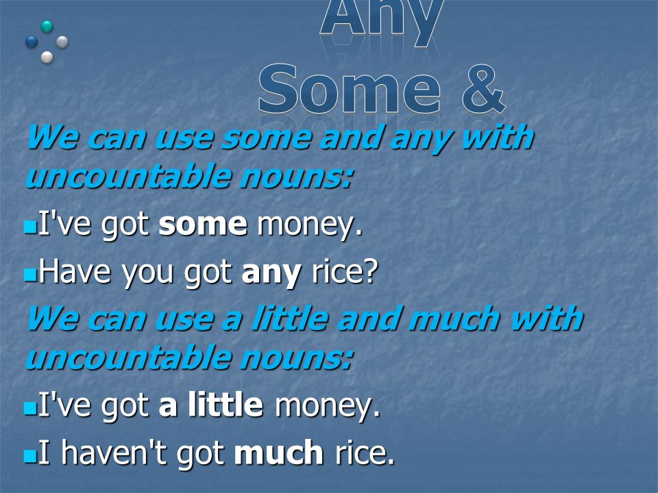 We can use some and any with uncountable nouns: I ve got some money.