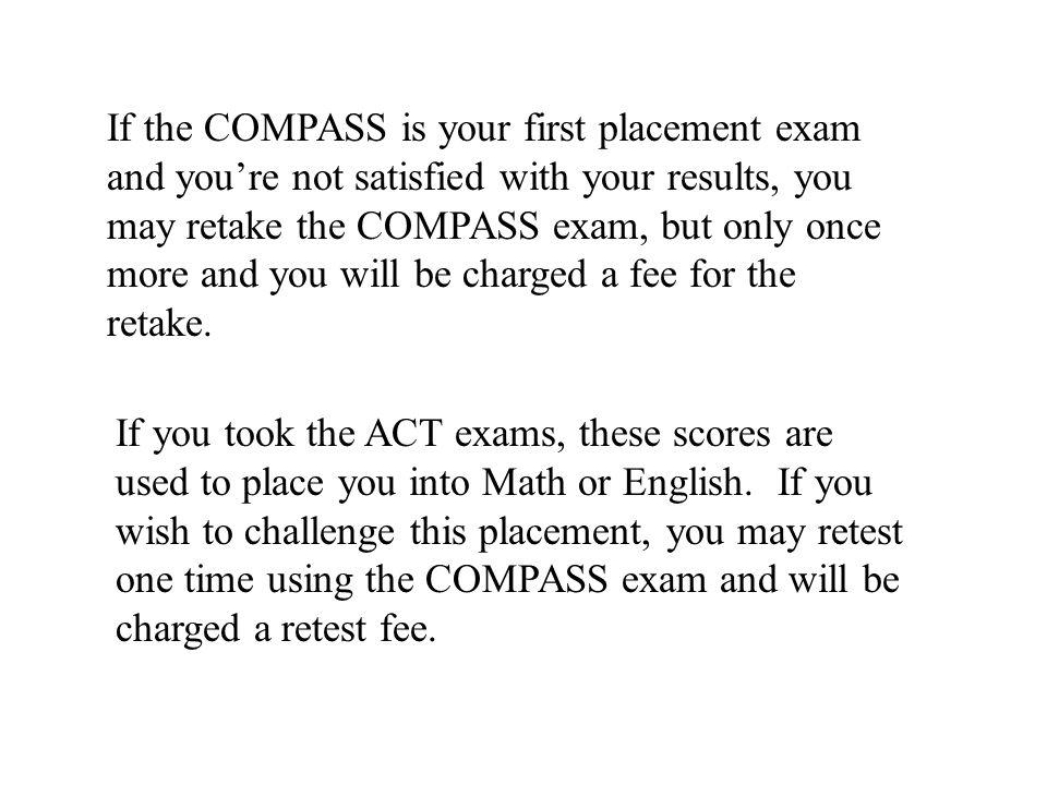 If the COMPASS is your first placement exam and you're not satisfied with your results, you may retake the COMPASS exam, but only once more and you will be charged a fee for the retake.