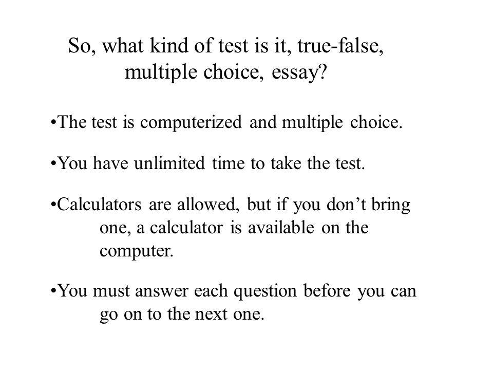 So, what kind of test is it, true-false, multiple choice, essay.
