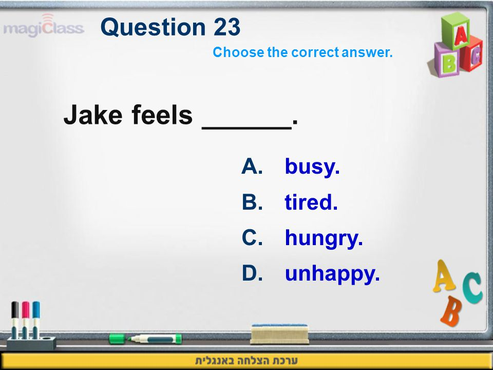 Question 23 Jake feels ______. A.busy. B.tired. C.hungry. D.unhappy. Choose the correct answer.