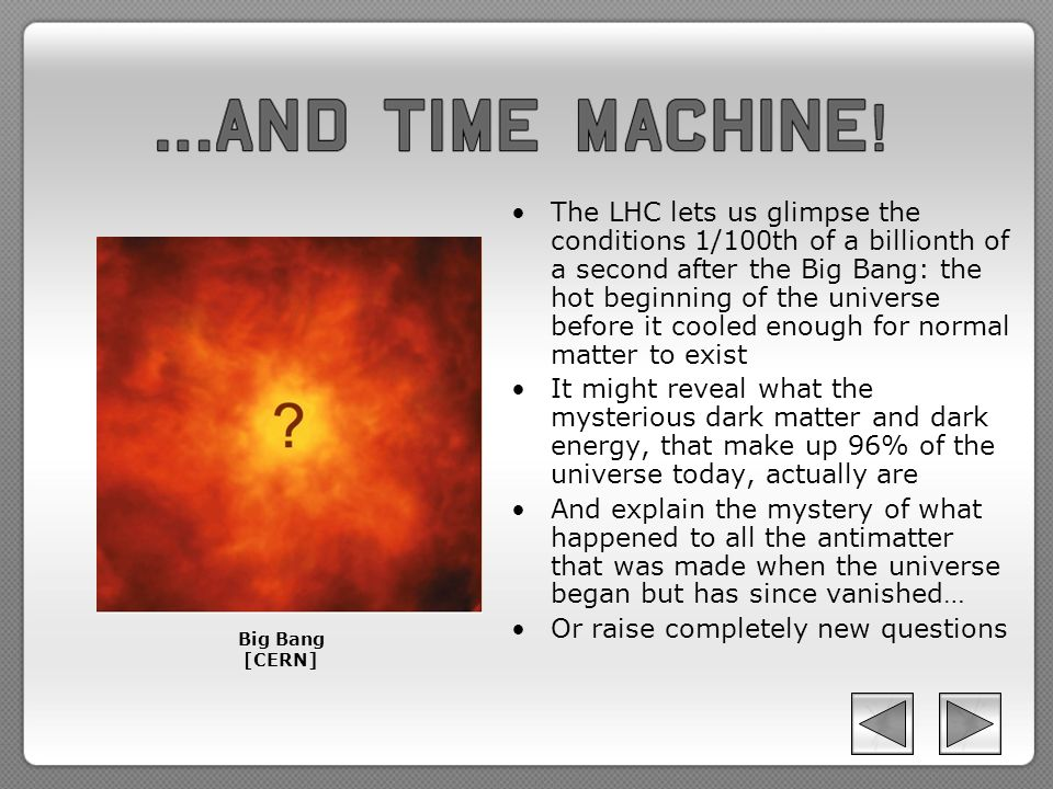 The LHC lets us glimpse the conditions 1/100th of a billionth of a second after the Big Bang: the hot beginning of the universe before it cooled enough for normal matter to exist It might reveal what the mysterious dark matter and dark energy, that make up 96% of the universe today, actually are And explain the mystery of what happened to all the antimatter that was made when the universe began but has since vanished… Or raise completely new questions Big Bang [CERN]